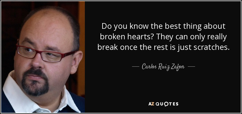 Do you know the best thing about broken hearts? They can only really break once the rest is just scratches. - Carlos Ruiz Zafon
