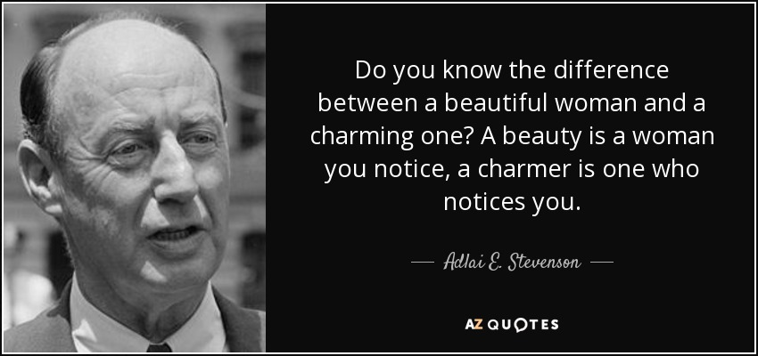 Do you know the difference between a beautiful woman and a charming one? A beauty is a woman you notice, a charmer is one who notices you. - Adlai E. Stevenson