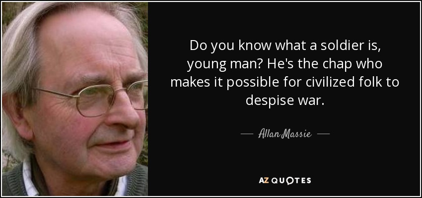 Do you know what a soldier is, young man? He's the chap who makes it possible for civilized folk to despise war. - Allan Massie