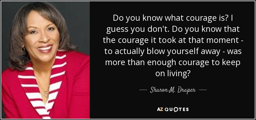 Do you know what courage is? I guess you don't. Do you know that the courage it took at that moment - to actually blow yourself away - was more than enough courage to keep on living? - Sharon M. Draper