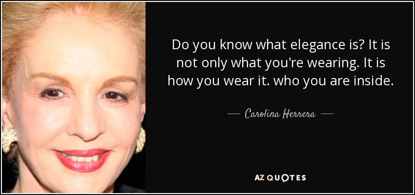 Do you know what elegance is? It is not only what you're wearing. It is how you wear it. who you are inside. - Carolina Herrera