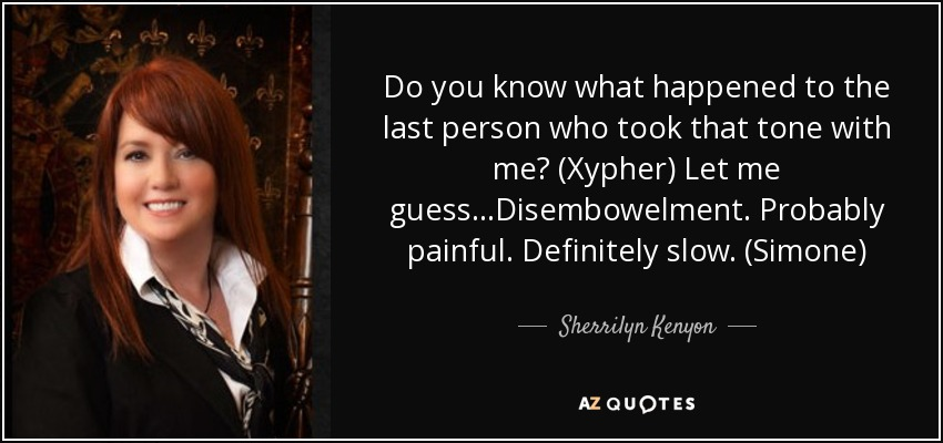 Do you know what happened to the last person who took that tone with me? (Xypher) Let me guess…Disembowelment. Probably painful. Definitely slow. (Simone) - Sherrilyn Kenyon