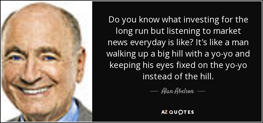 Do you know what investing for the long run but listening to market news everyday is like? It's like a man walking up a big hill with a yo-yo and keeping his eyes fixed on the yo-yo instead of the hill. - Alan Abelson