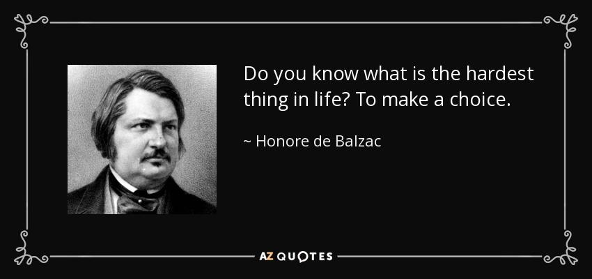Do you know what is the hardest thing in life? To make a choice. - Honore de Balzac