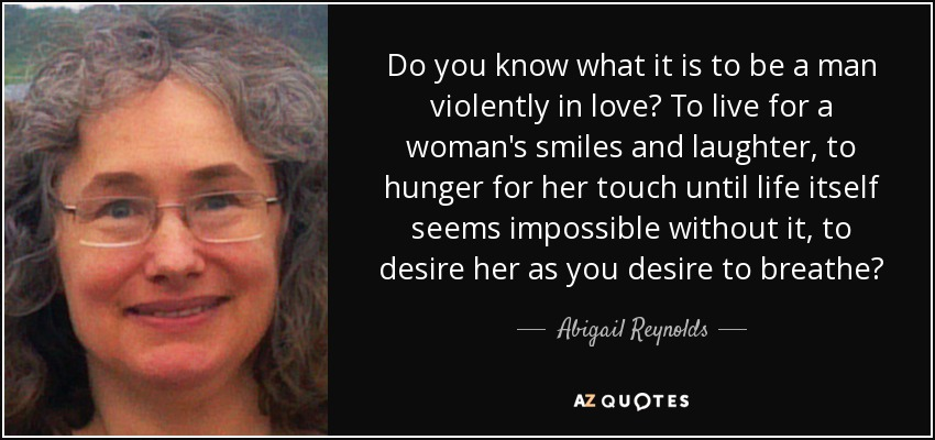 Do you know what it is to be a man violently in love? To live for a woman's smiles and laughter, to hunger for her touch until life itself seems impossible without it, to desire her as you desire to breathe? - Abigail Reynolds