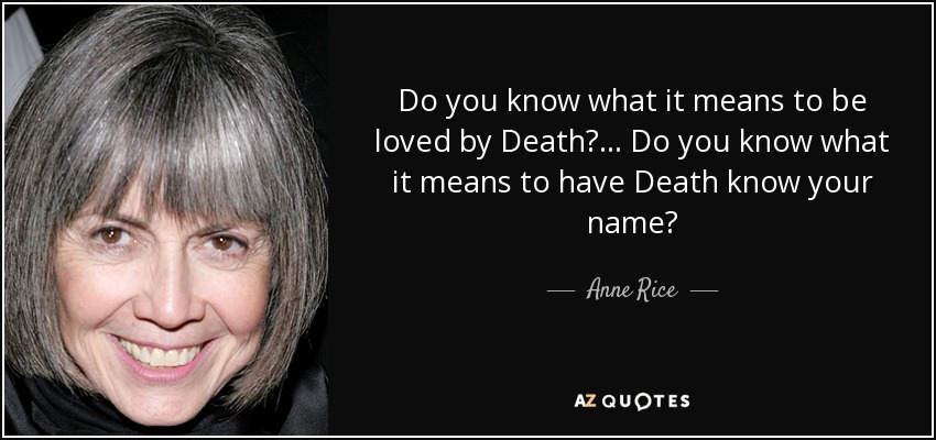 Do you know what it means to be loved by Death?... Do you know what it means to have Death know your name? - Anne Rice