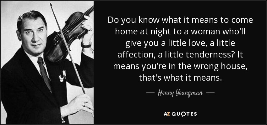 Do you know what it means to come home at night to a woman who'll give you a little love, a little affection, a little tenderness? It means you're in the wrong house, that's what it means. - Henny Youngman