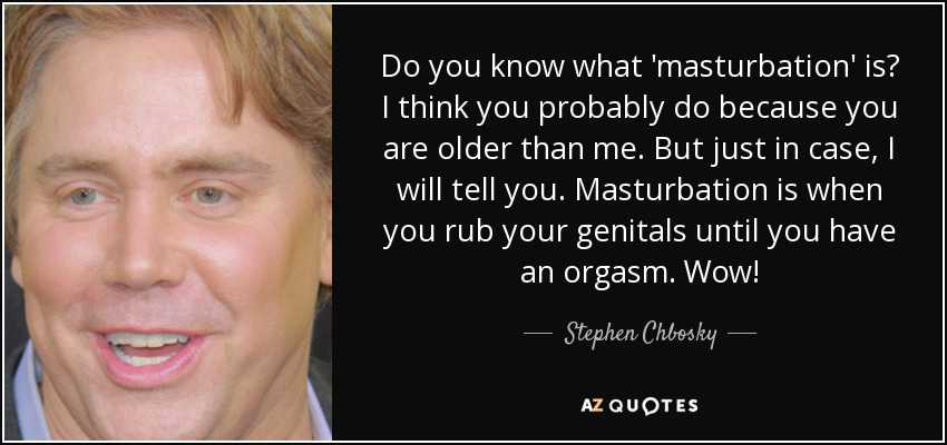 Do you know what 'masturbation' is? I think you probably do because you are older than me. But just in case, I will tell you. Masturbation is when you rub your genitals until you have an orgasm. Wow! - Stephen Chbosky