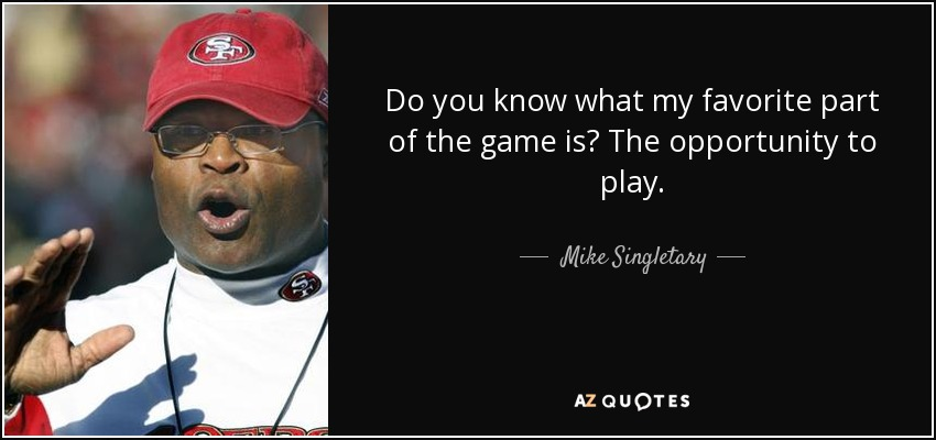 Do you know what my favorite part of the game is? The opportunity to play. - Mike Singletary