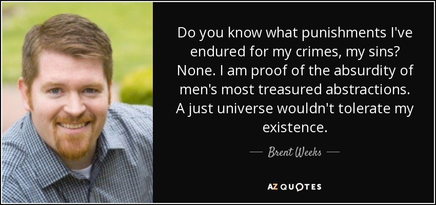 Do you know what punishments I've endured for my crimes, my sins? None. I am proof of the absurdity of men's most treasured abstractions. A just universe wouldn't tolerate my existence. - Brent Weeks