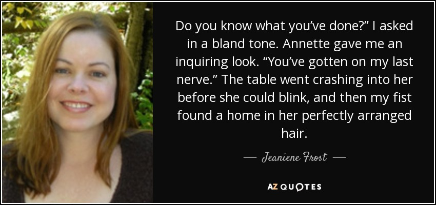 "Do you know what you've done?"" I asked in a bland tone. Annette gave me an inquiring look. ""You've gotten on my last nerve."" The table went crashing into her before she could blink, and then my fist found a home in her perfectly arranged hair. - Jeaniene Frost"