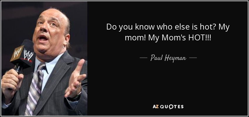 Do you know who else is hot? My mom! My Mom's HOT!!! - Paul Heyman