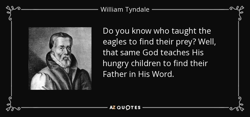 Do you know who taught the eagles to find their prey? Well, that same God teaches His hungry children to find their Father in His Word. - William Tyndale