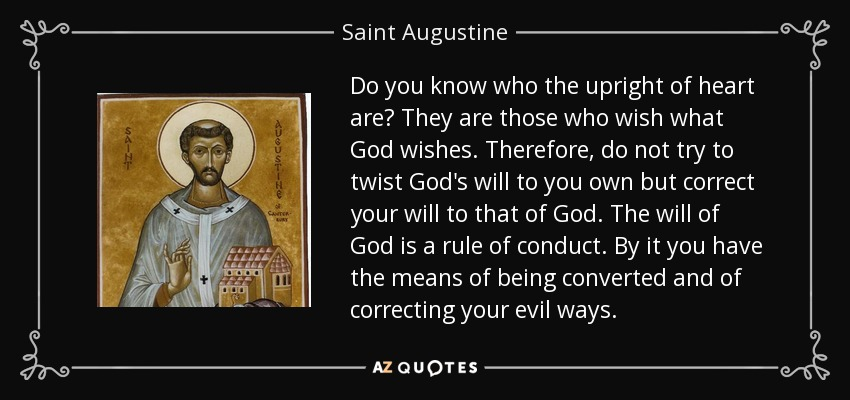 Do you know who the upright of heart are? They are those who wish what God wishes. Therefore, do not try to twist God's will to you own but correct your will to that of God. The will of God is a rule of conduct. By it you have the means of being converted and of correcting your evil ways. - Saint Augustine