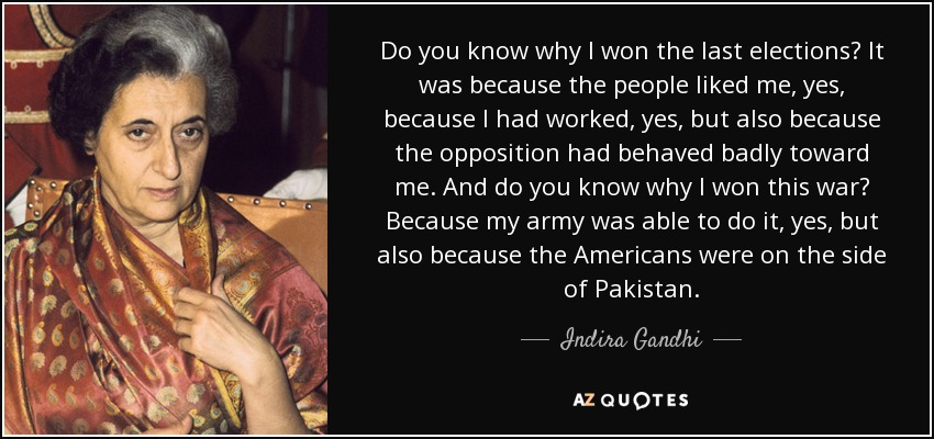 Do you know why I won the last elections? It was because the people liked me, yes, because I had worked, yes, but also because the opposition had behaved badly toward me. And do you know why I won this war? Because my army was able to do it, yes, but also because the Americans were on the side of Pakistan. - Indira Gandhi