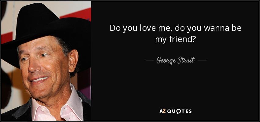 Do you love me, do you wanna be my friend? - George Strait