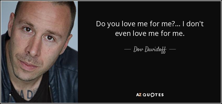 Do you love me for me?... I don't even love me for me. - Dov Davidoff