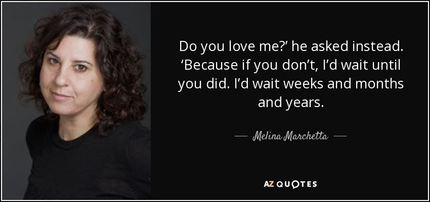 Do you love me?' he asked instead. 'Because if you don't, I'd wait until you did. I'd wait weeks and months and years. - Melina Marchetta