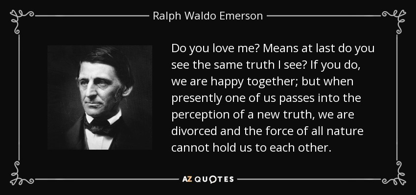 Do you love me? Means at last do you see the same truth I see? If you do, we are happy together; but when presently one of us passes into the perception of a new truth, we are divorced and the force of all nature cannot hold us to each other. - Ralph Waldo Emerson