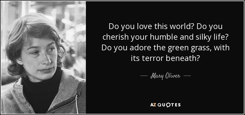 Do you love this world? Do you cherish your humble and silky life? Do you adore the green grass, with its terror beneath? - Mary Oliver