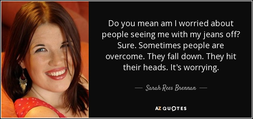 Do you mean am I worried about people seeing me with my jeans off? Sure. Sometimes people are overcome. They fall down. They hit their heads. It's worrying. - Sarah Rees Brennan