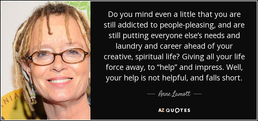"""Do you mind even a little that you are still addicted to people-pleasing, and are still putting everyone else's needs and laundry and career ahead of your creative, spiritual life? Giving all your life force away, to """"help"""" and impress. Well, your help is not helpful, and falls short. - Anne Lamott"""