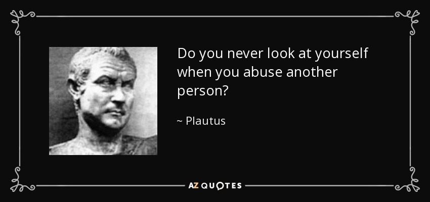Do you never look at yourself when you abuse another person? - Plautus