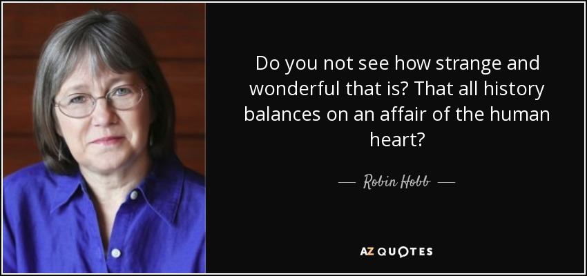 Do you not see how strange and wonderful that is? That all history balances on an affair of the human heart? - Robin Hobb