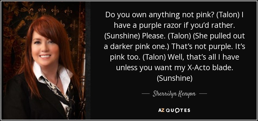 Do you own anything not pink? (Talon) I have a purple razor if you'd rather. (Sunshine) Please. (Talon) (She pulled out a darker pink one.) That's not purple. It's pink too. (Talon) Well, that's all I have unless you want my X-Acto blade. (Sunshine) - Sherrilyn Kenyon