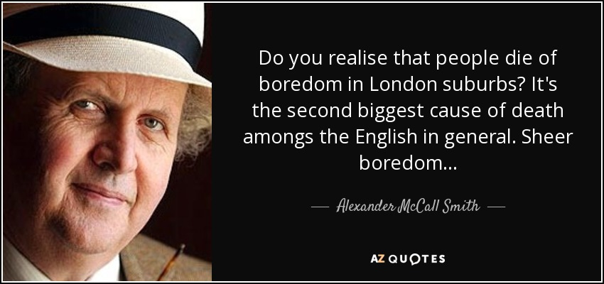 Do you realise that people die of boredom in London suburbs? It's the second biggest cause of death amongs the English in general. Sheer boredom... - Alexander McCall Smith