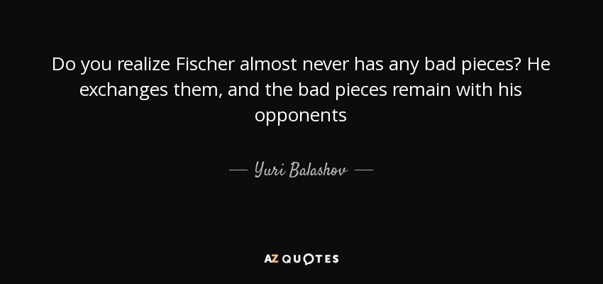 Do you realize Fischer almost never has any bad pieces? He exchanges them, and the bad pieces remain with his opponents - Yuri Balashov