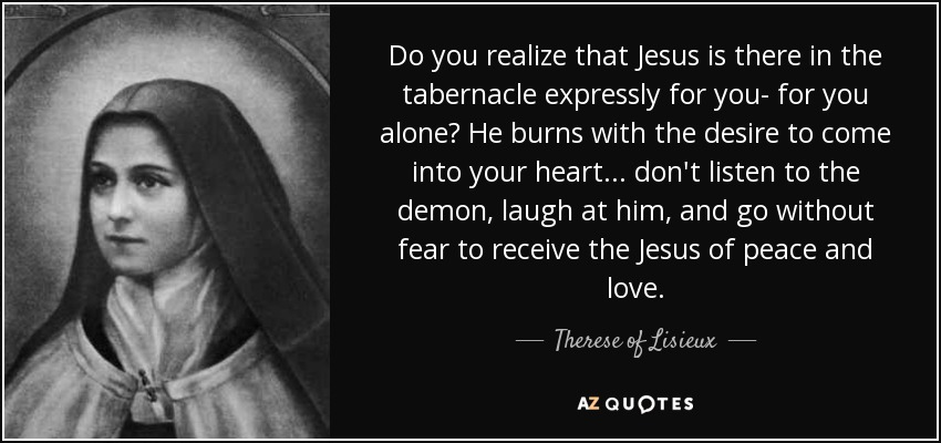 Do you realize that Jesus is there in the tabernacle expressly for you- for you alone? He burns with the desire to come into your heart... don't listen to the demon, laugh at him, and go without fear to receive the Jesus of peace and love. - Therese of Lisieux