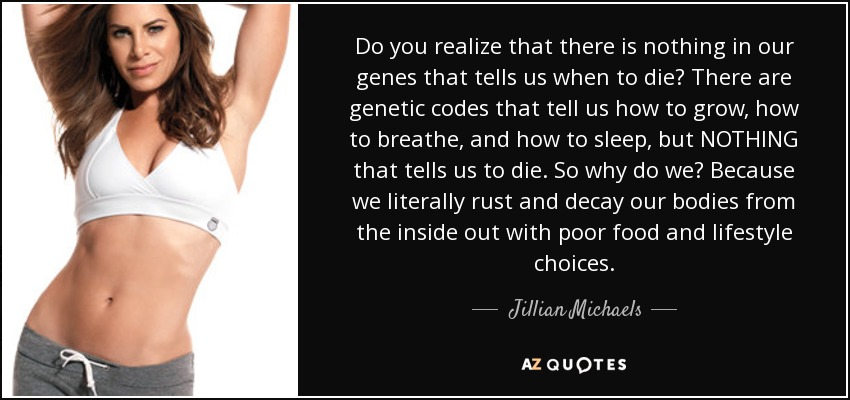 Do you realize that there is nothing in our genes that tells us when to die? There are genetic codes that tell us how to grow, how to breathe, and how to sleep, but NOTHING that tells us to die. So why do we? Because we literally rust and decay our bodies from the inside out with poor food and lifestyle choices. - Jillian Michaels