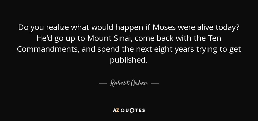 Do you realize what would happen if Moses were alive today? He'd go up to Mount Sinai, come back with the Ten Commandments, and spend the next eight years trying to get published. - Robert Orben