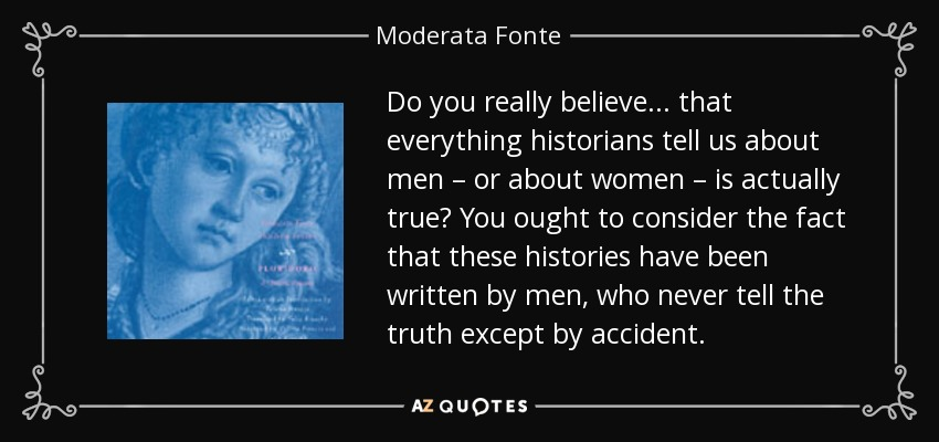 Do you really believe ... that everything historians tell us about men – or about women – is actually true? You ought to consider the fact that these histories have been written by men, who never tell the truth except by accident. - Moderata Fonte