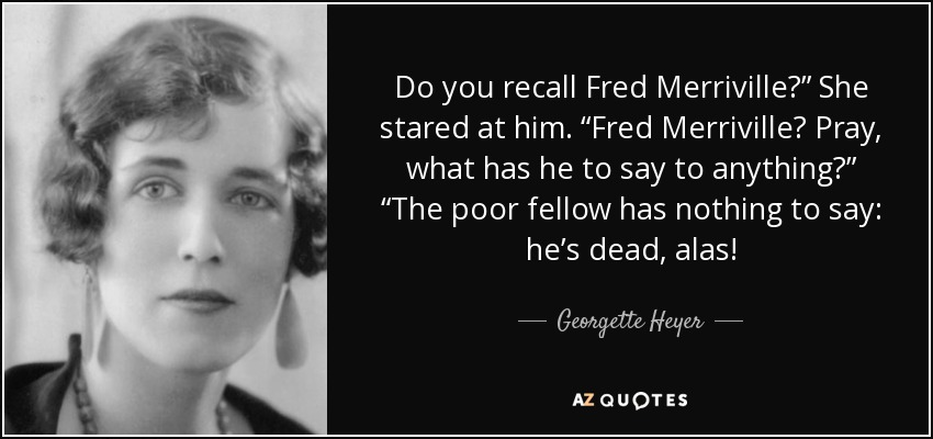 "Do you recall Fred Merriville?"" She stared at him. ""Fred Merriville? Pray, what has he to say to anything?"" ""The poor fellow has nothing to say: he's dead, alas! - Georgette Heyer"