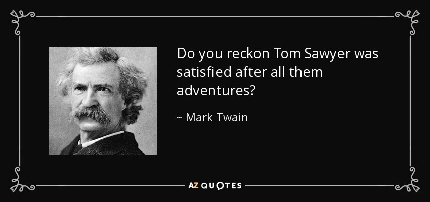 Do you reckon Tom Sawyer was satisfied after all them adventures? - Mark Twain