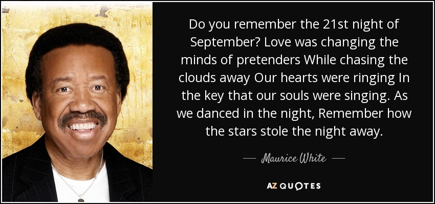 Do you remember the 21st night of September? Love was changing the minds of pretenders While chasing the clouds away Our hearts were ringing In the key that our souls were singing. As we danced in the night, Remember how the stars stole the night away. - Maurice White