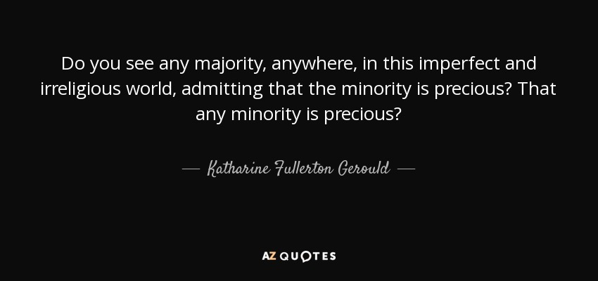 Do you see any majority, anywhere, in this imperfect and irreligious world, admitting that the minority is precious? That any minority is precious? - Katharine Fullerton Gerould