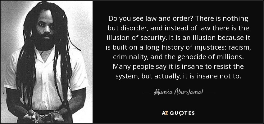 Do you see law and order? There is nothing but disorder, and instead of law there is the illusion of security. It is an illusion because it is built on a long history of injustices: racism, criminality, and the genocide of millions. Many people say it is insane to resist the system, but actually, it is insane not to. - Mumia Abu-Jamal