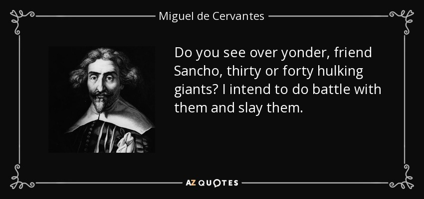 Do you see over yonder, friend Sancho, thirty or forty hulking giants? I intend to do battle with them and slay them. - Miguel de Cervantes
