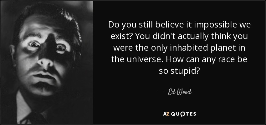 Do you still believe it impossible we exist? You didn't actually think you were the only inhabited planet in the universe. How can any race be so stupid? - Ed Wood