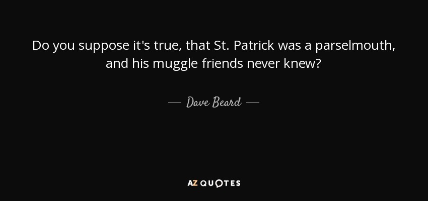 Do you suppose it's true, that St. Patrick was a parselmouth, and his muggle friends never knew? - Dave Beard
