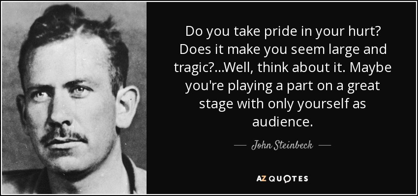 Do you take pride in your hurt? Does it make you seem large and tragic? ...Well, think about it. Maybe you're playing a part on a great stage with only yourself as audience. - John Steinbeck