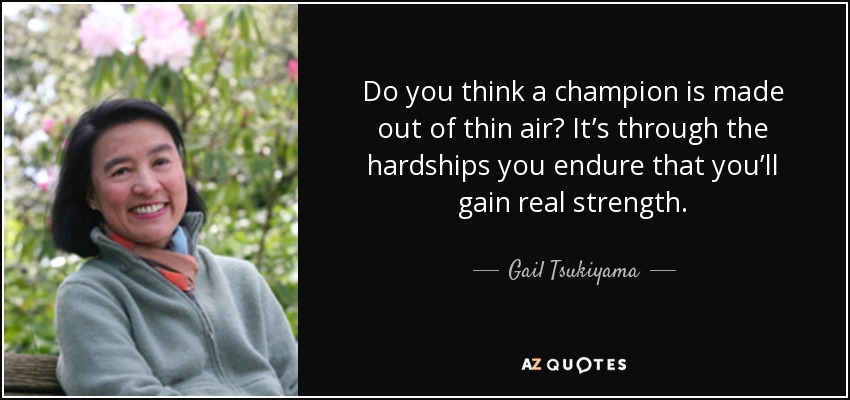 Do you think a champion is made out of thin air? It's through the hardships you endure that you'll gain real strength. - Gail Tsukiyama