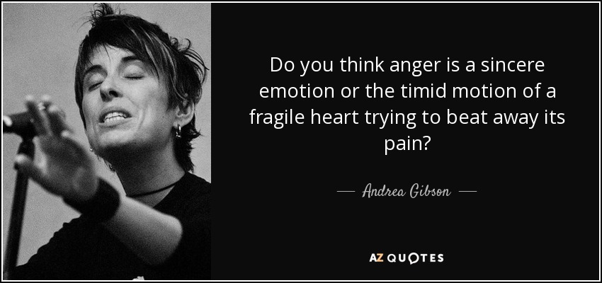 Do you think anger is a sincere emotion or the timid motion of a fragile heart trying to beat away its pain? - Andrea Gibson
