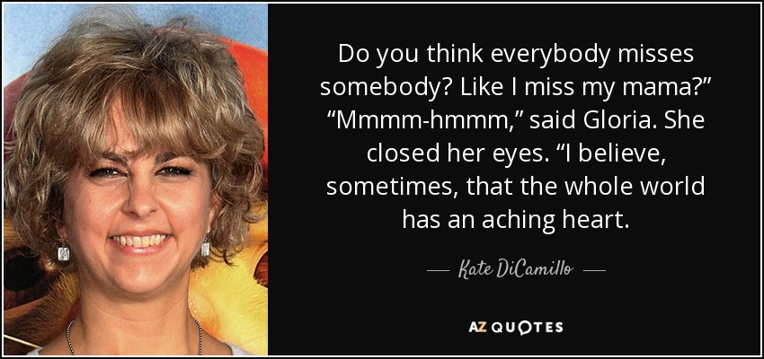 """Do you think everybody misses somebody? Like I miss my mama?"""" """"Mmmm-hmmm,"""" said Gloria. She closed her eyes. """"I believe, sometimes, that the whole world has an aching heart. - Kate DiCamillo"""