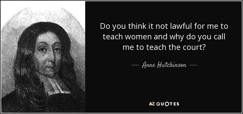 Do you think it not lawful for me to teach women and why do you call me to teach the court? - Anne Hutchinson