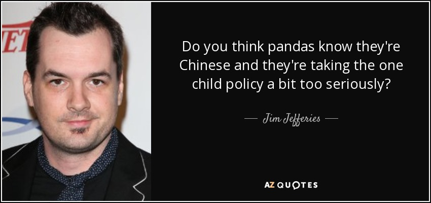 Do you think pandas know they're Chinese and they're taking the one child policy a bit too seriously? - Jim Jefferies