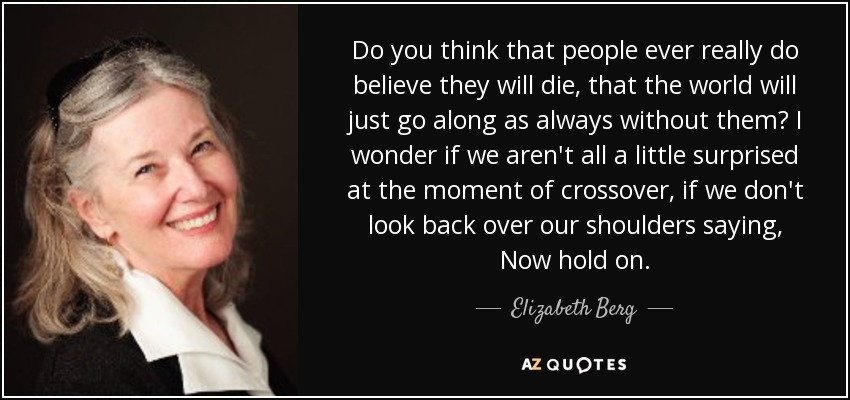 Do you think that people ever really do believe they will die, that the world will just go along as always without them? I wonder if we aren't all a little surprised at the moment of crossover, if we don't look back over our shoulders saying, Now hold on. - Elizabeth Berg